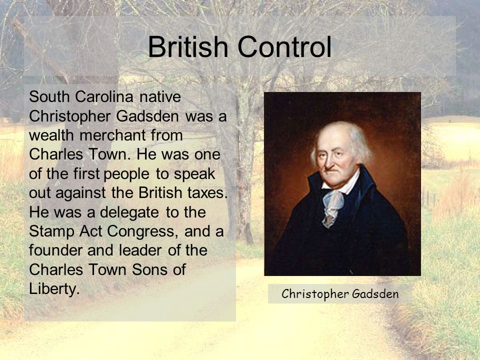 South Carolina native Christopher Gadsden was a wealth merchant from Charles Town. He was one of the first people to speak out against the British tax