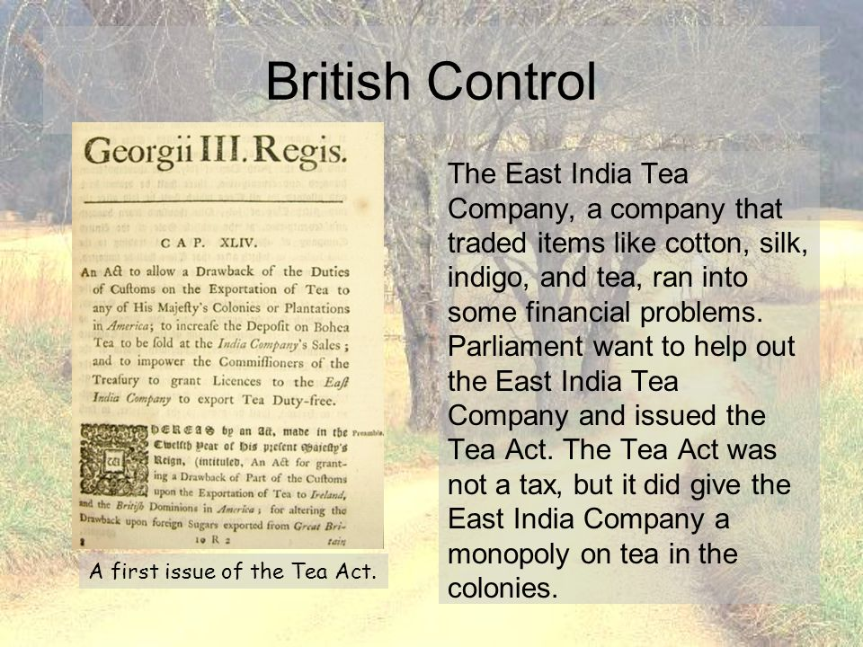 The East India Tea Company, a company that traded items like cotton, silk, indigo, and tea, ran into some financial problems. Parliament want to help