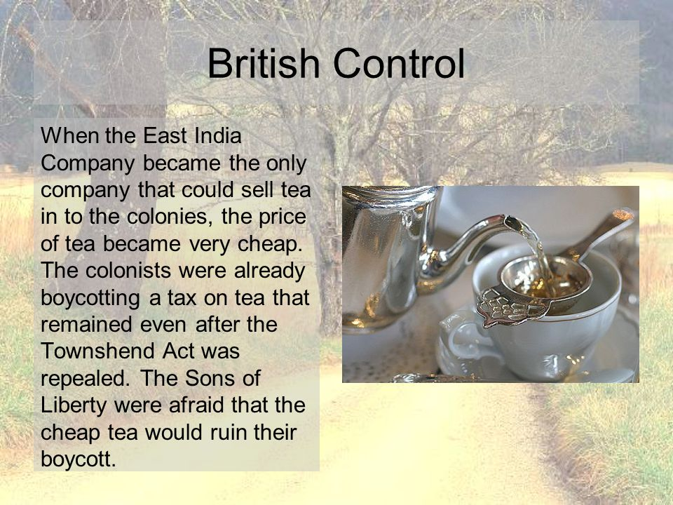 When the East India Company became the only company that could sell tea in to the colonies, the price of tea became very cheap. The colonists were alr