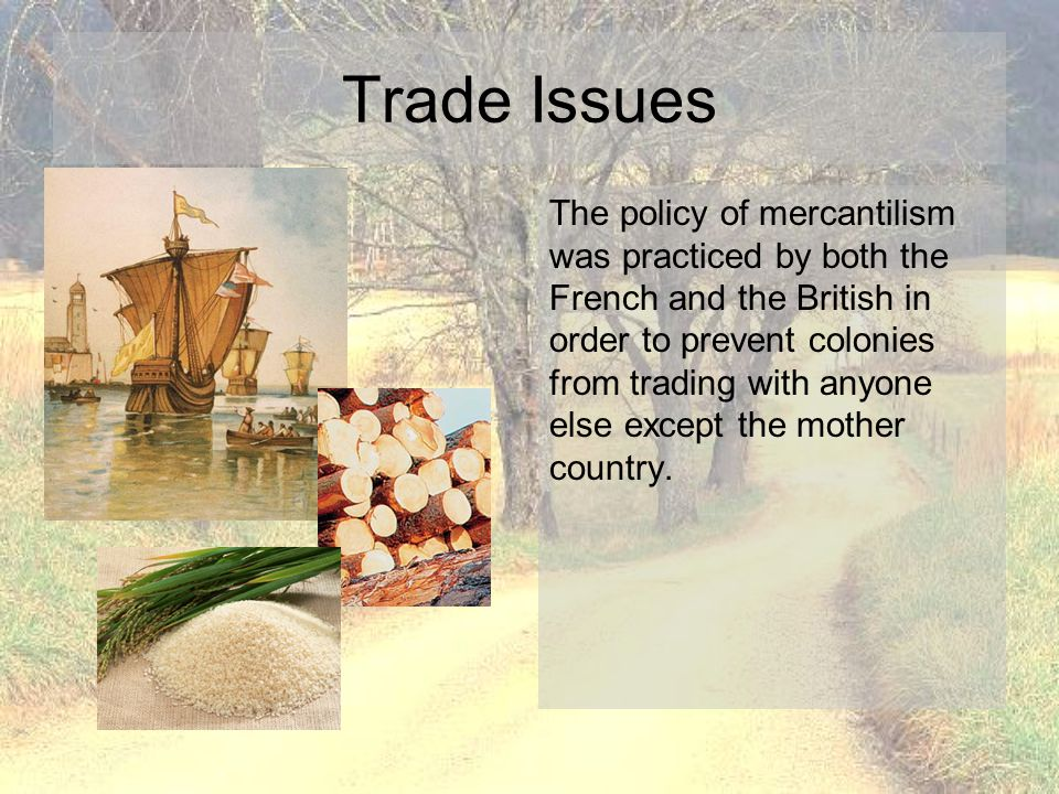 Trade Issues The policy of mercantilism was practiced by both the French and the British in order to prevent colonies from trading with anyone else ex