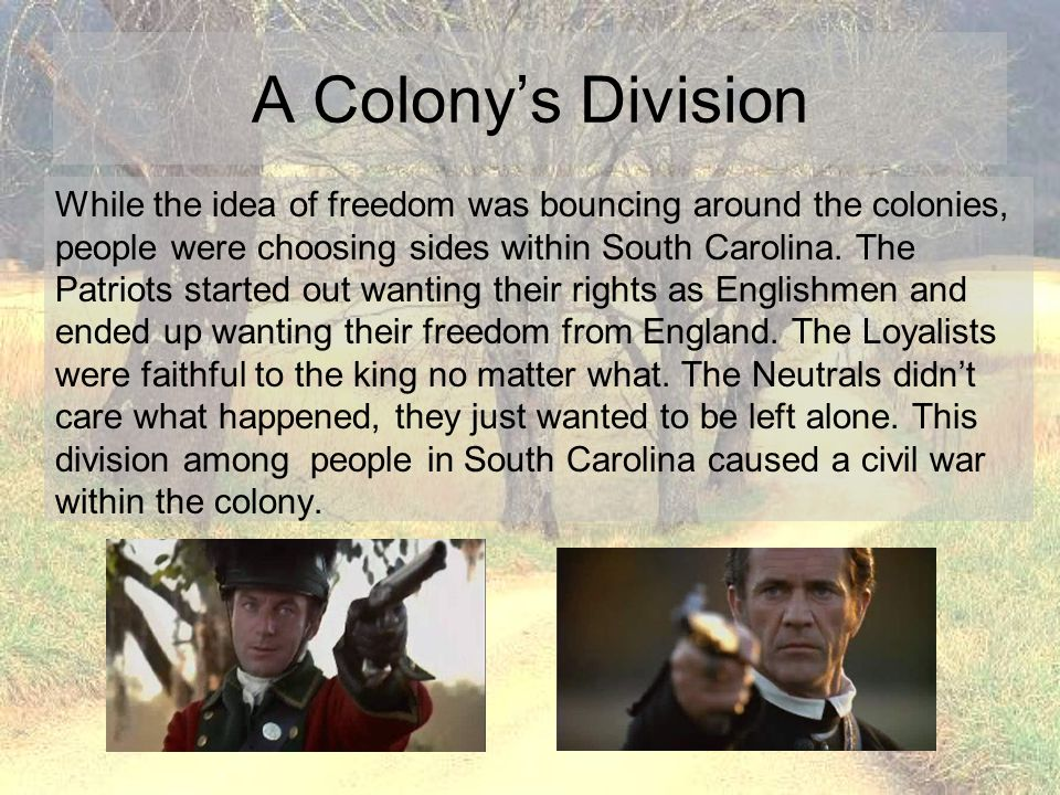 A Colony's Division While the idea of freedom was bouncing around the colonies, people were choosing sides within South Carolina. The Patriots started
