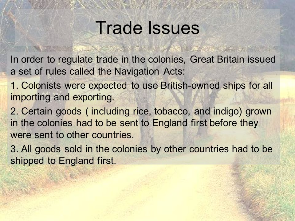 Trade Issues In order to regulate trade in the colonies, Great Britain issued a set of rules called the Navigation Acts: 1. Colonists were expected to