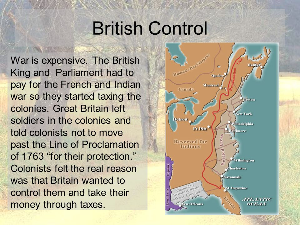 British Control Colonists did not have representation in Parliament and did not feel that Parliament had the right to make them pay taxes.