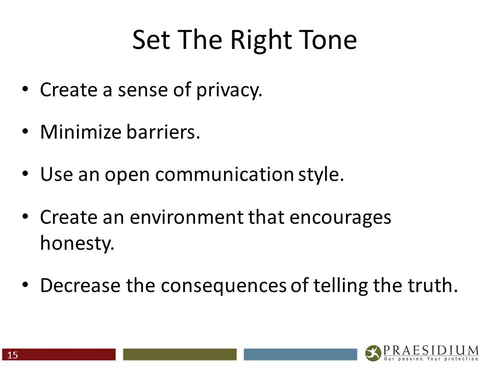 Set The Right Tone Create a sense of privacy. Minimize barriers. Use an open communication style. Create an environment that encourages honesty. Decre