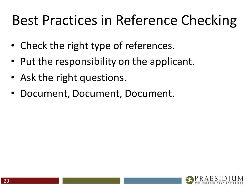 Best Practices in Reference Checking Check the right type of references. Put the responsibility on the applicant. Ask the right questions. Document, D