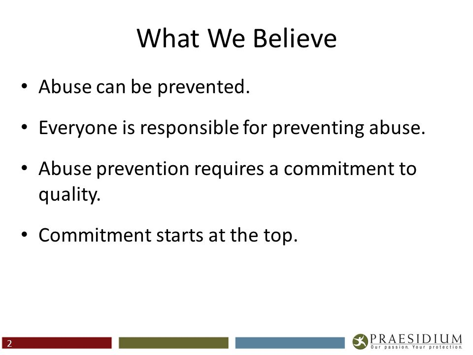 2 What We Believe Abuse can be prevented. Everyone is responsible for preventing abuse. Abuse prevention requires a commitment to quality. Commitment