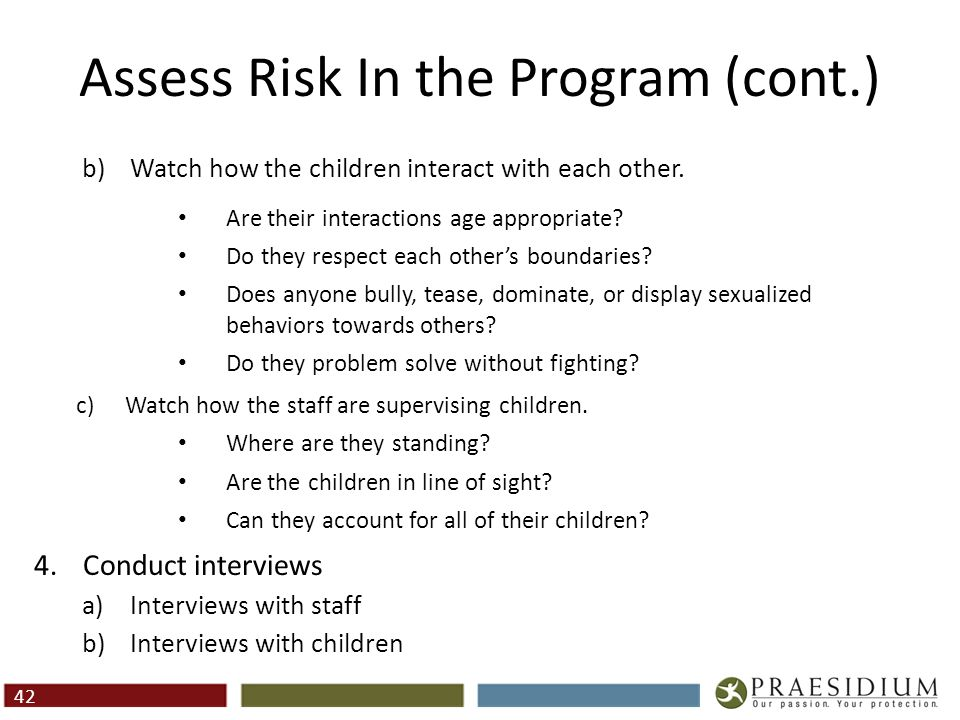 Assess Risk In the Program (cont.) b)Watch how the children interact with each other. Are their interactions age appropriate? Do they respect each oth