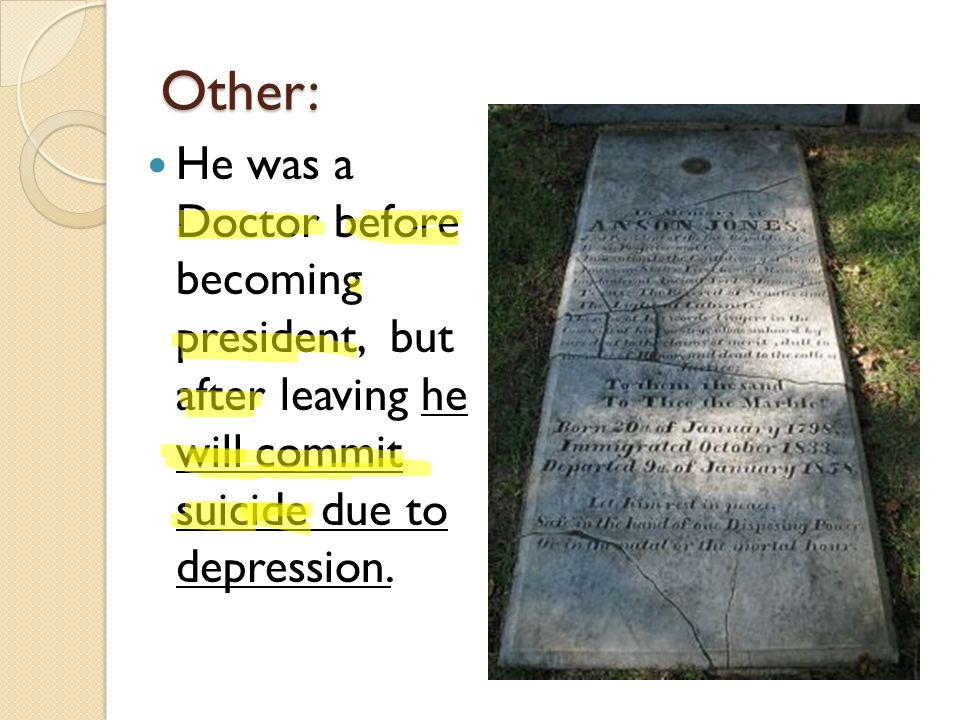 Other: He was a Doctor before becoming president, but after leaving he will commit suicide due to depression.