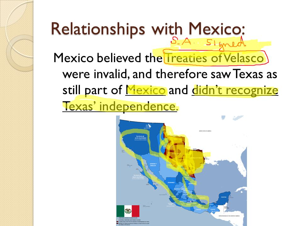 Relationships with Mexico: Mexico believed the Treaties of Velasco were invalid, and therefore saw Texas as still part of Mexico and didn't recognize Texas' independence.