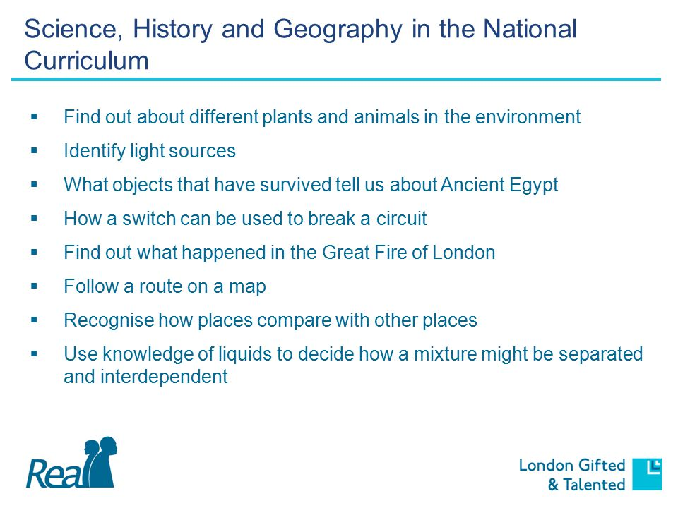 Science, History and Geography in the National Curriculum  Find out about different plants and animals in the environment  Identify light sources  What objects that have survived tell us about Ancient Egypt  How a switch can be used to break a circuit  Find out what happened in the Great Fire of London  Follow a route on a map  Recognise how places compare with other places  Use knowledge of liquids to decide how a mixture might be separated and interdependent