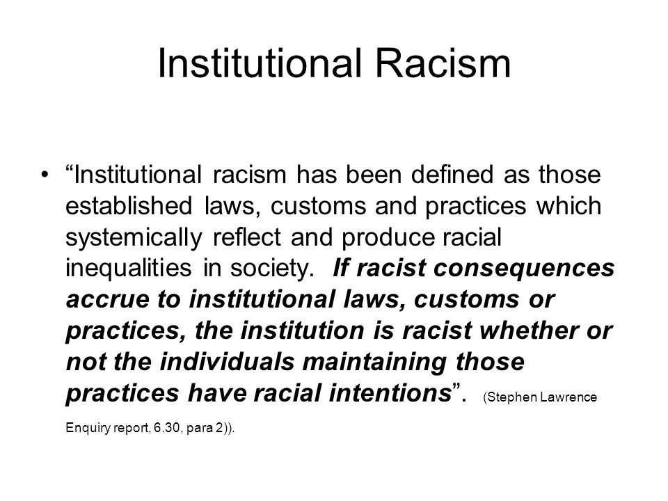 Institutional Racism Institutional racism has been defined as those established laws, customs and practices which systemically reflect and produce racial inequalities in society.