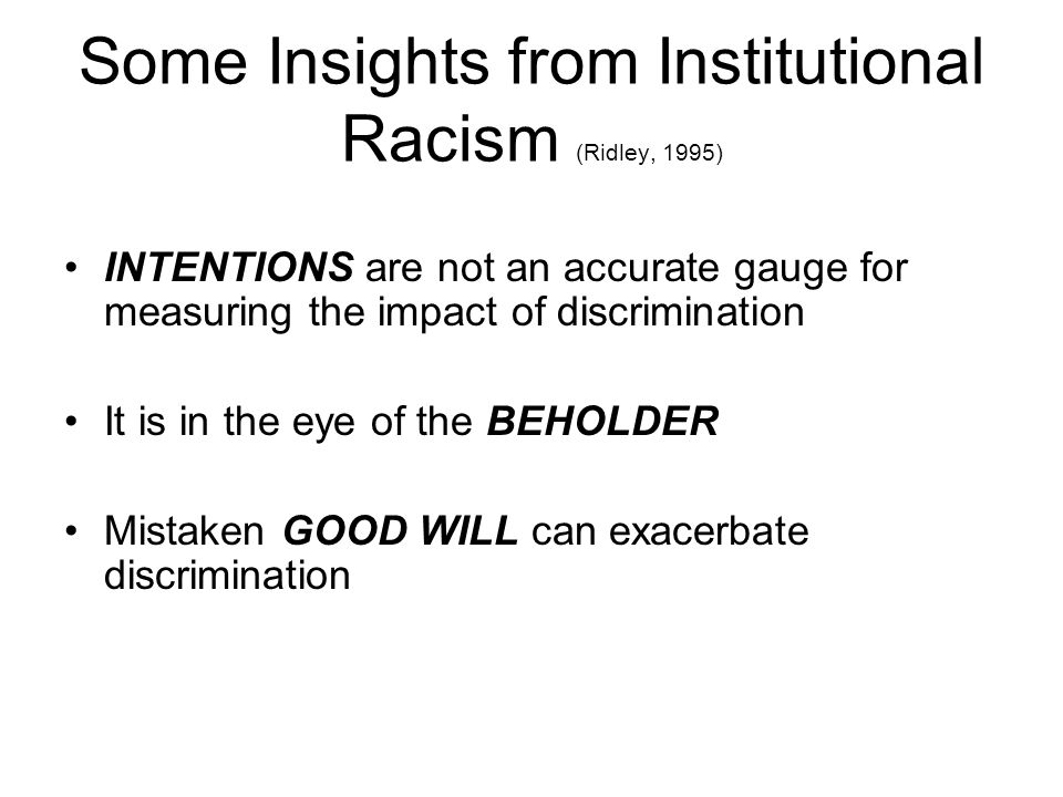 Some Insights from Institutional Racism (Ridley, 1995) INTENTIONS are not an accurate gauge for measuring the impact of discrimination It is in the eye of the BEHOLDER Mistaken GOOD WILL can exacerbate discrimination