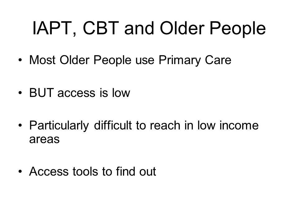 IAPT, CBT and Older People Most Older People use Primary Care BUT access is low Particularly difficult to reach in low income areas Access tools to find out