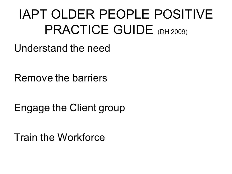 IAPT OLDER PEOPLE POSITIVE PRACTICE GUIDE (DH 2009) Understand the need Remove the barriers Engage the Client group Train the Workforce