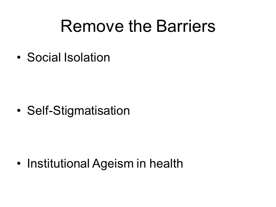Remove the Barriers Social Isolation Self-Stigmatisation Institutional Ageism in health