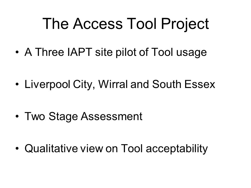 The Access Tool Project A Three IAPT site pilot of Tool usage Liverpool City, Wirral and South Essex Two Stage Assessment Qualitative view on Tool acceptability
