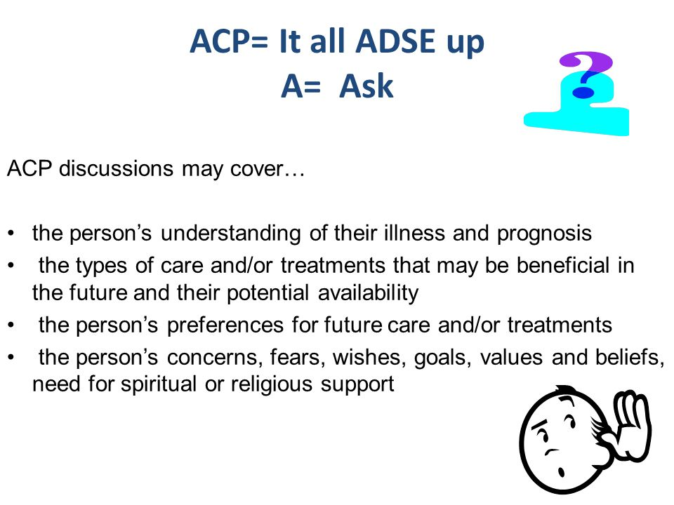 ACP= It all ADSE up A= Ask ACP discussions may cover… the person's understanding of their illness and prognosis the types of care and/or treatments that may be beneficial in the future and their potential availability the person's preferences for future care and/or treatments the person's concerns, fears, wishes, goals, values and beliefs, need for spiritual or religious support