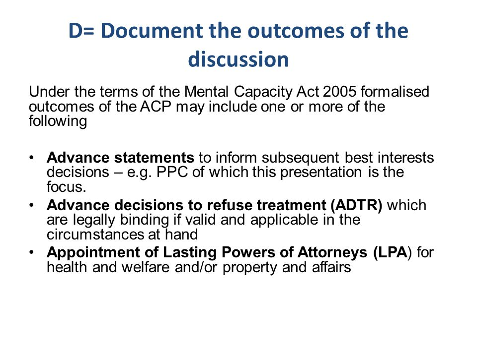 D= Document the outcomes of the discussion Under the terms of the Mental Capacity Act 2005 formalised outcomes of the ACP may include one or more of the following Advance statements to inform subsequent best interests decisions – e.g.