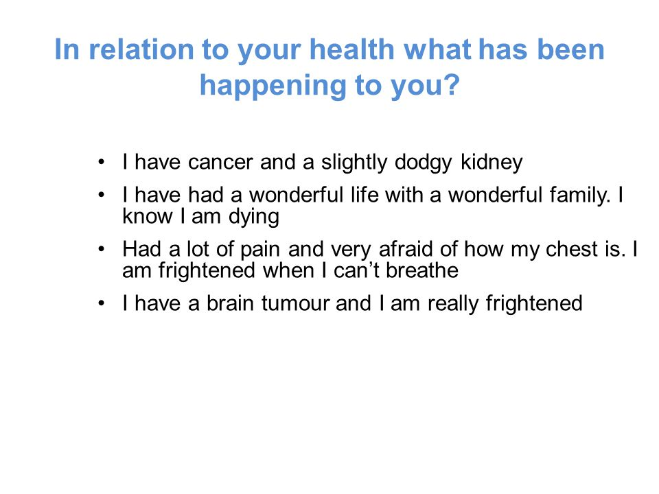 In relation to your health what has been happening to you.