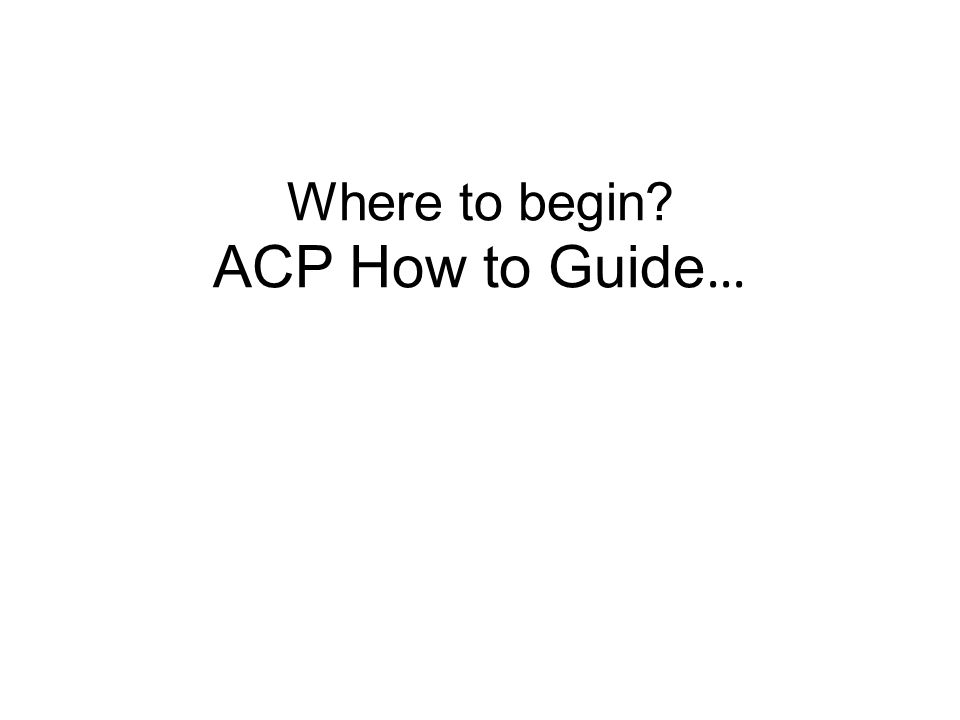 Where to begin? ACP How to Guide …