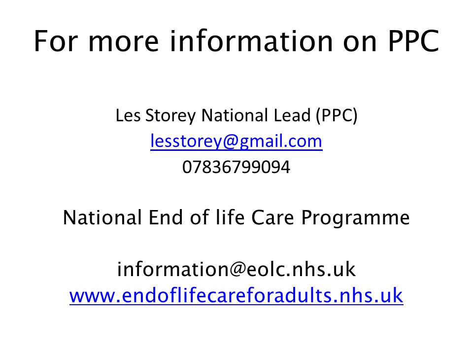For more information on PPC Les Storey National Lead (PPC) lesstorey@gmail.com 07836799094 National End of life Care Programme information@eolc.nhs.uk www.endoflifecareforadults.nhs.uk