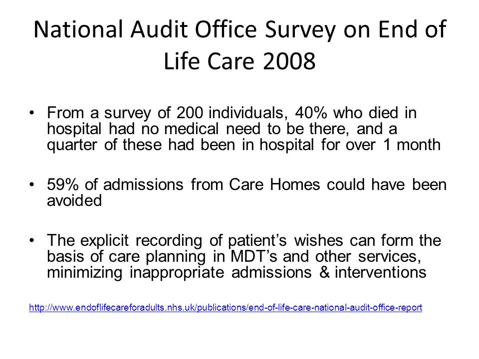 National Audit Office Survey on End of Life Care 2008 From a survey of 200 individuals, 40% who died in hospital had no medical need to be there, and a quarter of these had been in hospital for over 1 month 59% of admissions from Care Homes could have been avoided The explicit recording of patient's wishes can form the basis of care planning in MDT's and other services, minimizing inappropriate admissions & interventions http://www.endoflifecareforadults.nhs.uk/publications/end-of-life-care-national-audit-office-report