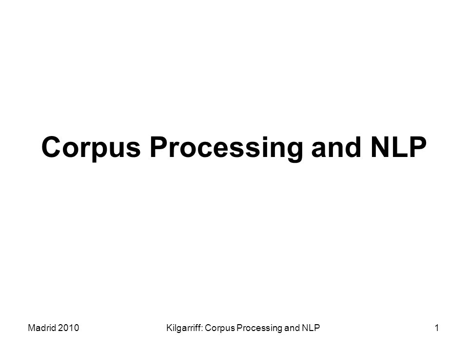 Madrid 2010Kilgarriff: Corpus Processing and NLP1 Corpus Processing and NLP