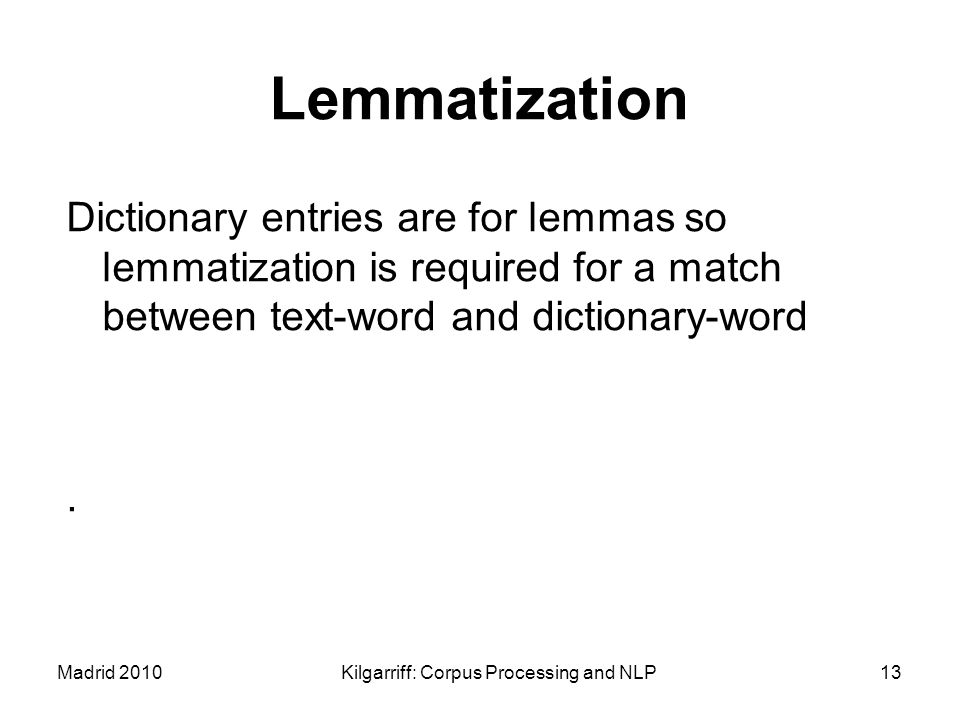 Madrid 2010Kilgarriff: Corpus Processing and NLP13 Lemmatization Dictionary entries are for lemmas so lemmatization is required for a match between te