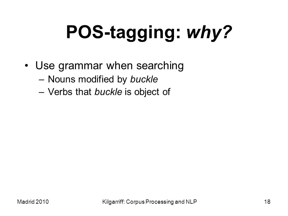 Madrid 2010Kilgarriff: Corpus Processing and NLP18 POS-tagging: why? Use grammar when searching –Nouns modified by buckle –Verbs that buckle is object