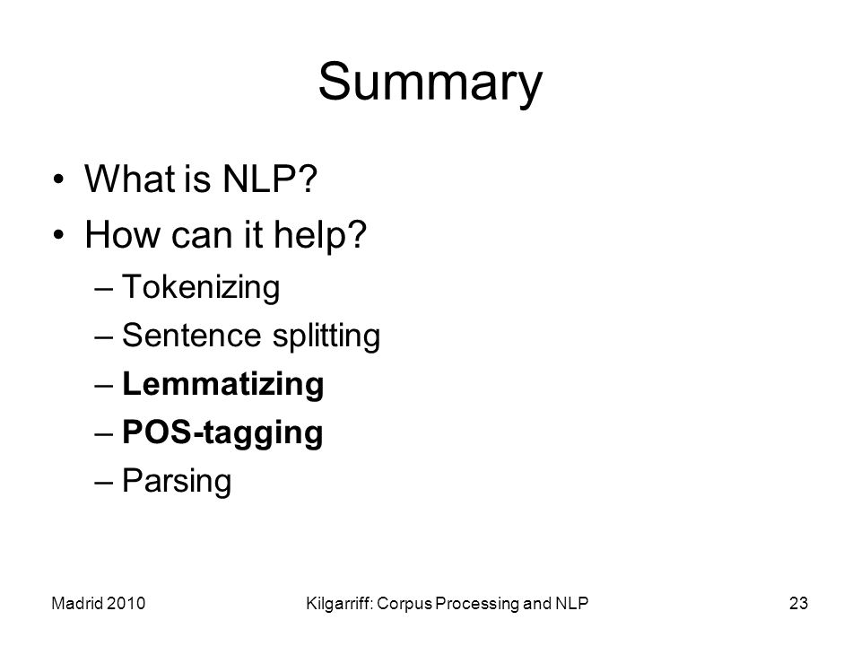 Madrid 2010Kilgarriff: Corpus Processing and NLP23 Summary What is NLP? How can it help? –Tokenizing –Sentence splitting –Lemmatizing –POS-tagging –Pa