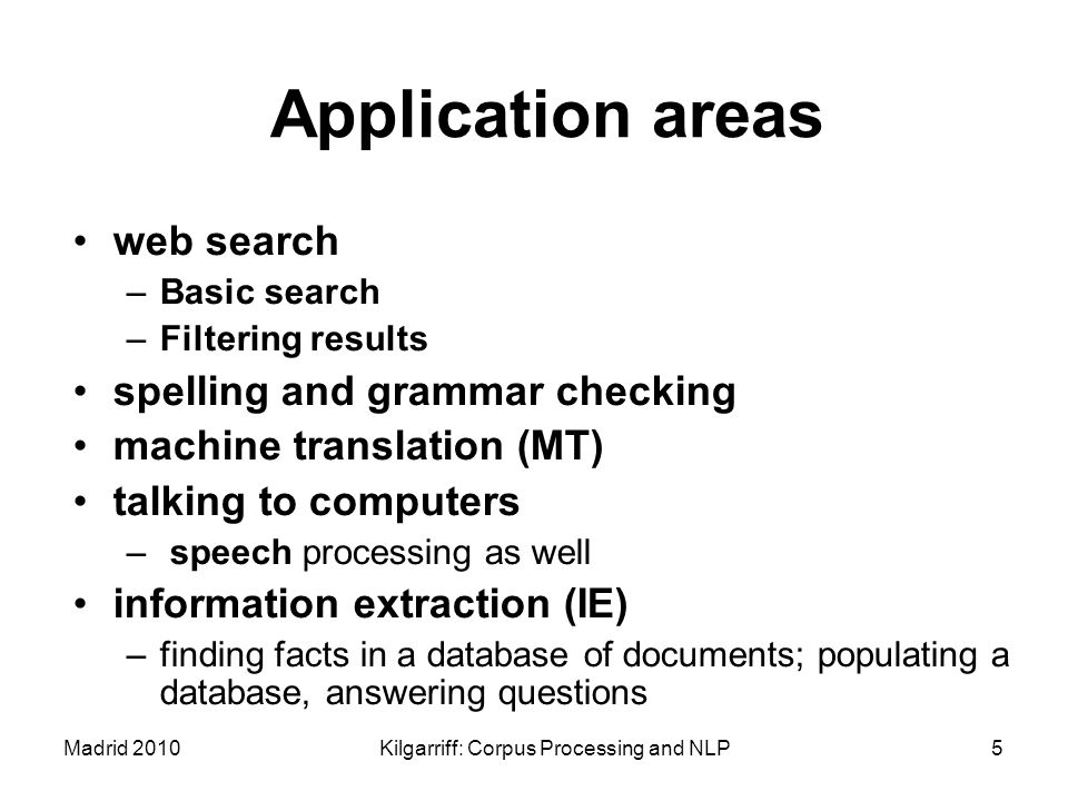 Madrid 2010Kilgarriff: Corpus Processing and NLP5 Application areas web search –Basic search –Filtering results spelling and grammar checking machine
