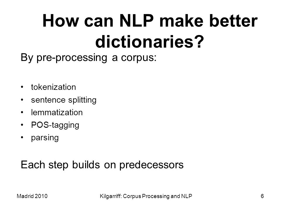 Madrid 2010Kilgarriff: Corpus Processing and NLP6 How can NLP make better dictionaries? By pre-processing a corpus: tokenization sentence splitting le
