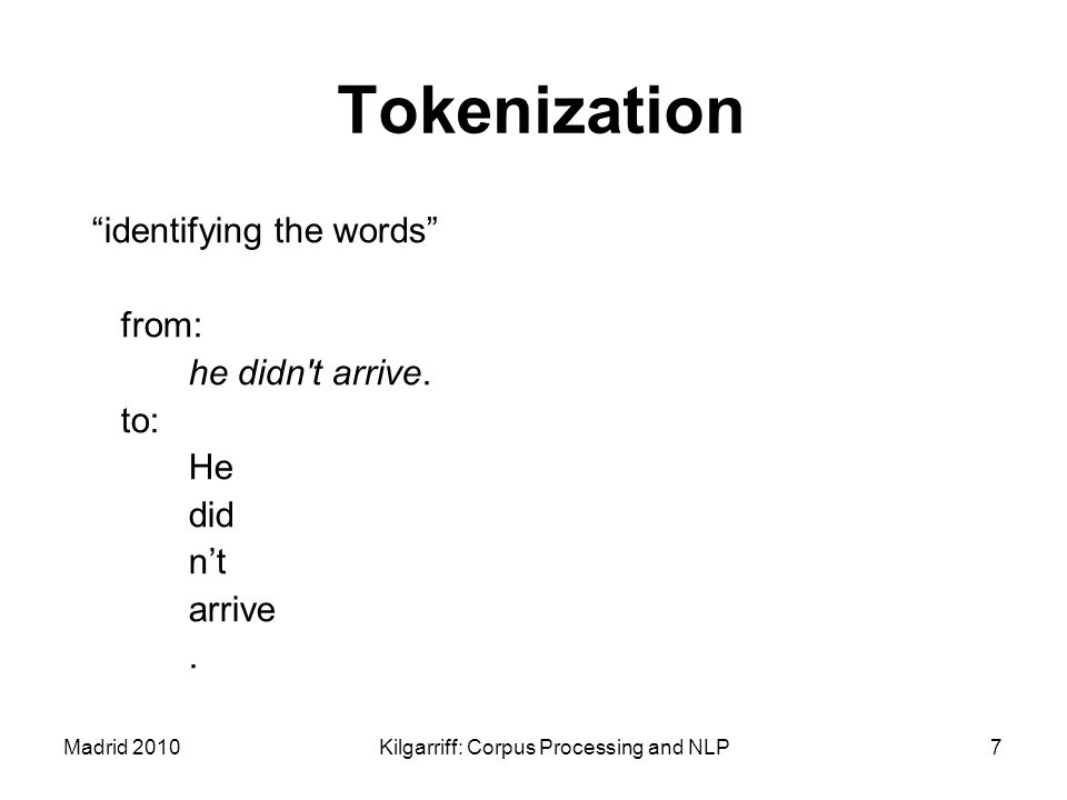 """Madrid 2010Kilgarriff: Corpus Processing and NLP7 Tokenization """"identifying the words"""" from: he didn't arrive. to: He did n't arrive."""