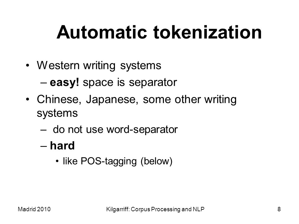 Madrid 2010Kilgarriff: Corpus Processing and NLP8 Automatic tokenization Western writing systems –easy! space is separator Chinese, Japanese, some oth