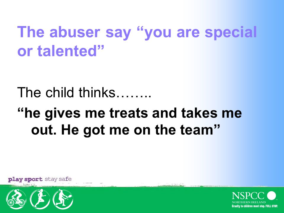 The abuser say you are special or talented The child thinks……..