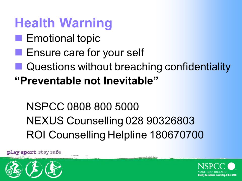 Health Warning Emotional topic Ensure care for your self Questions without breaching confidentiality Preventable not Inevitable NSPCC 0808 800 5000 NEXUS Counselling 028 90326803 ROI Counselling Helpline 180670700