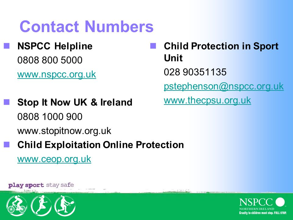 Contact Numbers NSPCC Helpline 0808 800 5000 www.nspcc.org.uk Stop It Now UK & Ireland 0808 1000 900 www.stopitnow.org.uk Child Exploitation Online Protection www.ceop.org.uk Child Protection in Sport Unit 028 90351135 pstephenson@nspcc.org.uk www.thecpsu.org.uk