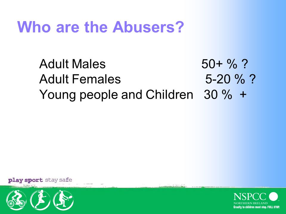 Who are the Abusers? Adult Males 50+ % ? Adult Females 5-20 % ? Young people and Children 30 % +