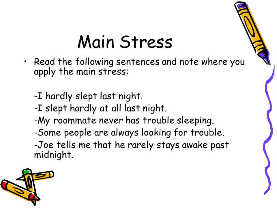 Main Stress Read the following sentences and note where you apply the main stress: -I hardly slept last night.
