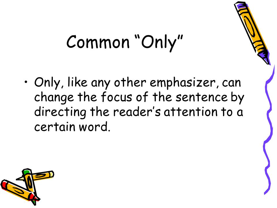 Common Only Only, like any other emphasizer, can change the focus of the sentence by directing the reader's attention to a certain word.