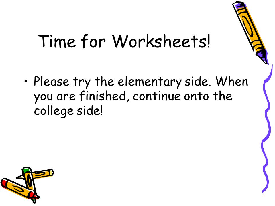 Time for Worksheets. Please try the elementary side.