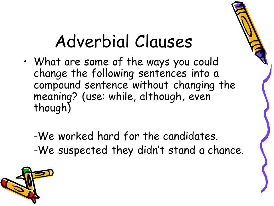 Adverbial Clauses What are some of the ways you could change the following sentences into a compound sentence without changing the meaning.