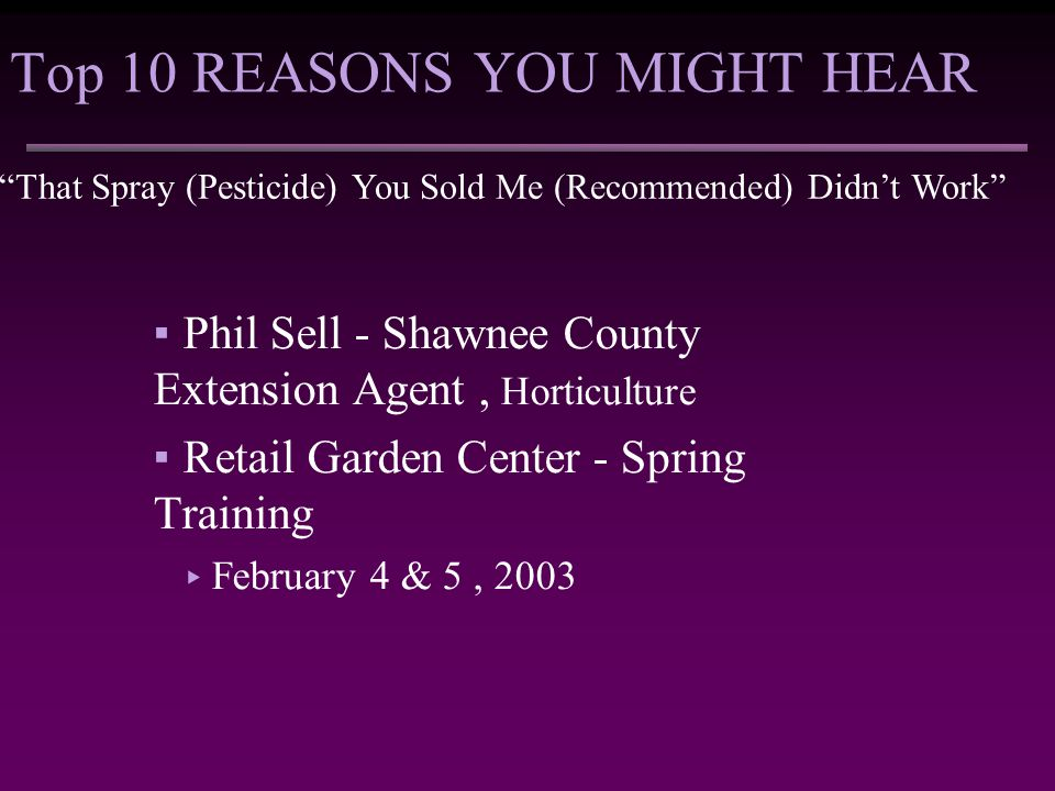 Top 10 REASONS YOU MIGHT HEAR That Spray (Pesticide) You Sold Me (Recommended) Didn't Work ▪Phil Sell - Shawnee County Extension Agent, Horticulture ▪Retail Garden Center - Spring Training ▸ February 4 & 5, 2003