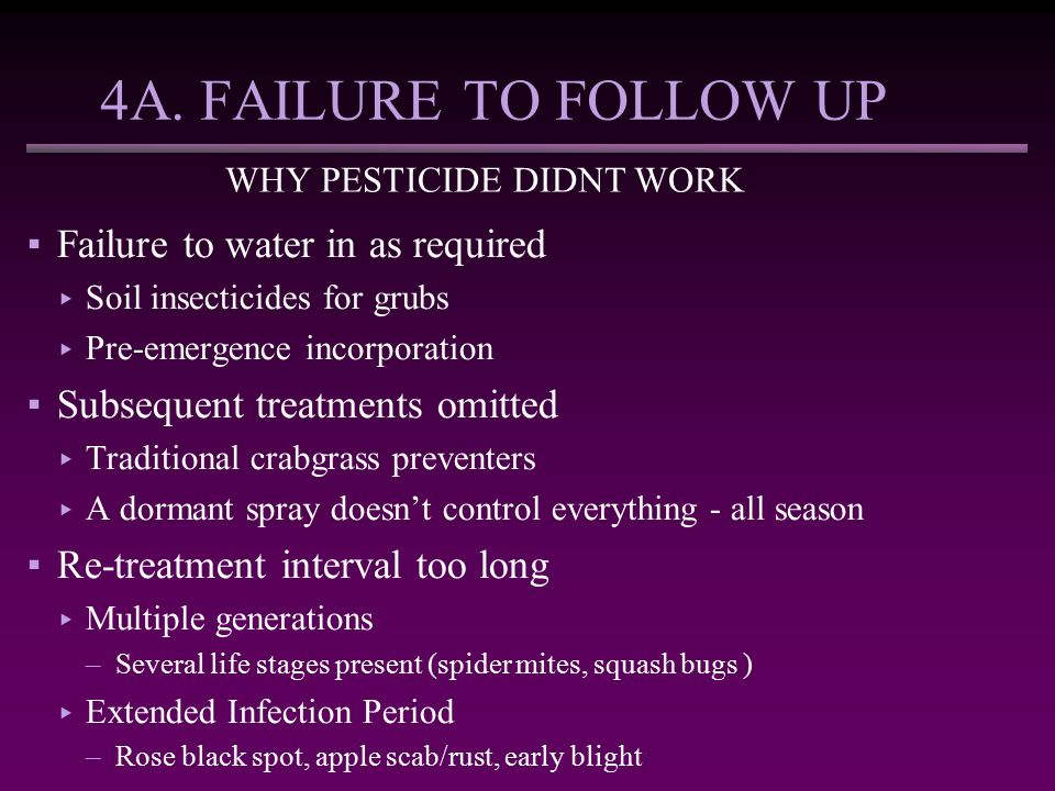 4A. FAILURE TO FOLLOW UP WHY PESTICIDE DIDNT WORK ▪Failure to water in as required ▸ Soil insecticides for grubs ▸ Pre-emergence incorporation ▪Subseq