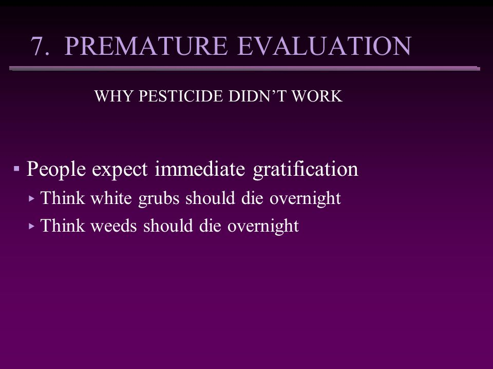7. PREMATURE EVALUATION WHY PESTICIDE DIDN'T WORK ▪People expect immediate gratification ▸ Think white grubs should die overnight ▸ Think weeds should