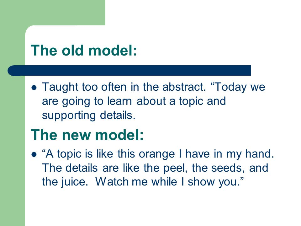 """The old model: Taught too often in the abstract. """"Today we are going to learn about a topic and supporting details. The new model: """"A topic is like th"""