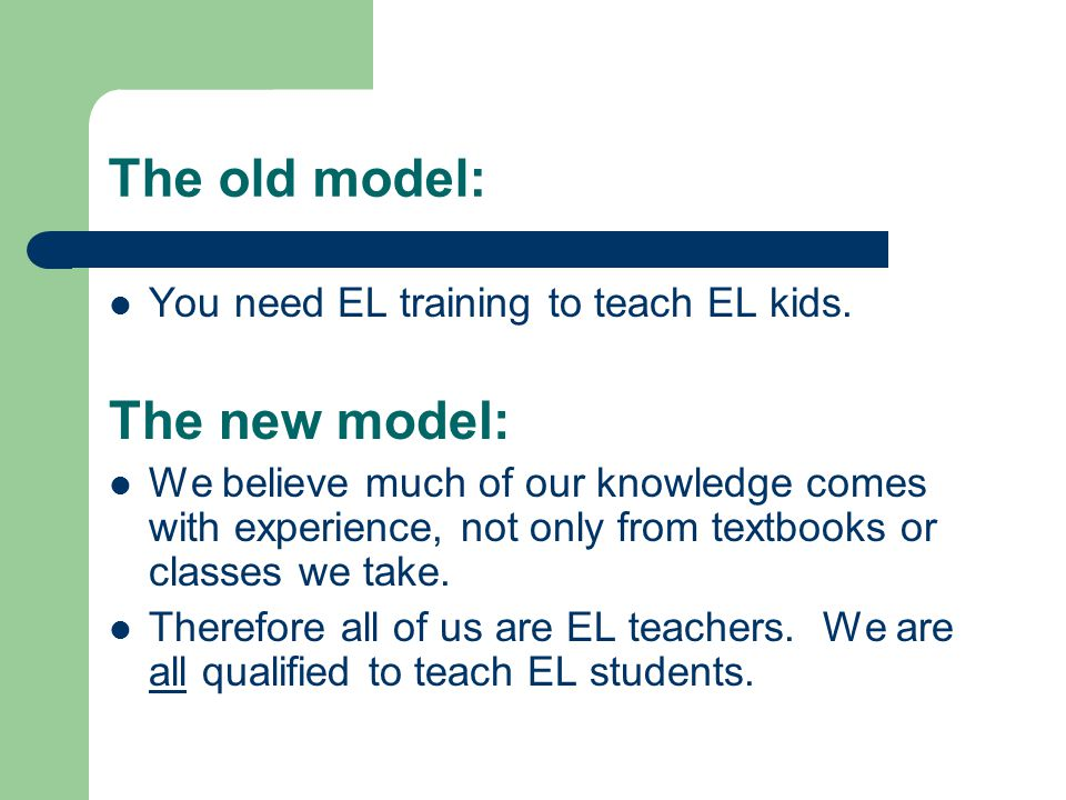 The old model: You need EL training to teach EL kids. The new model: We believe much of our knowledge comes with experience, not only from textbooks o