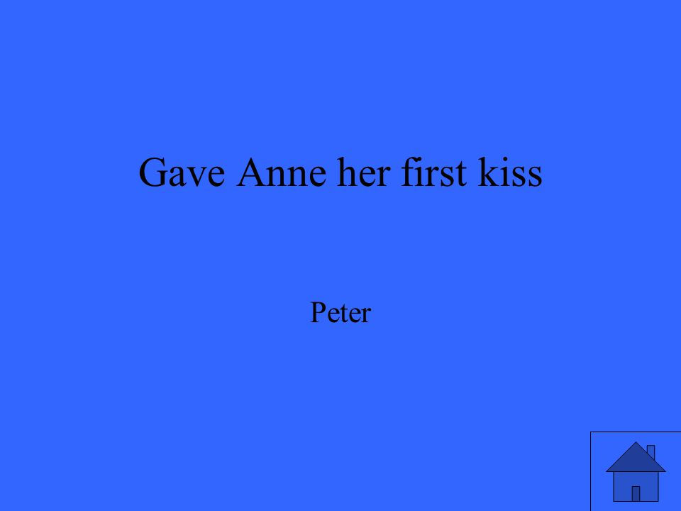 Gave Anne her first kiss Peter