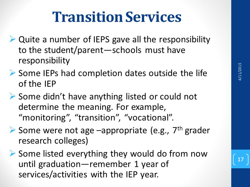 Transition Services  Quite a number of IEPS gave all the responsibility to the student/parent—schools must have responsibility  Some IEPs had completion dates outside the life of the IEP  Some didn't have anything listed or could not determine the meaning.