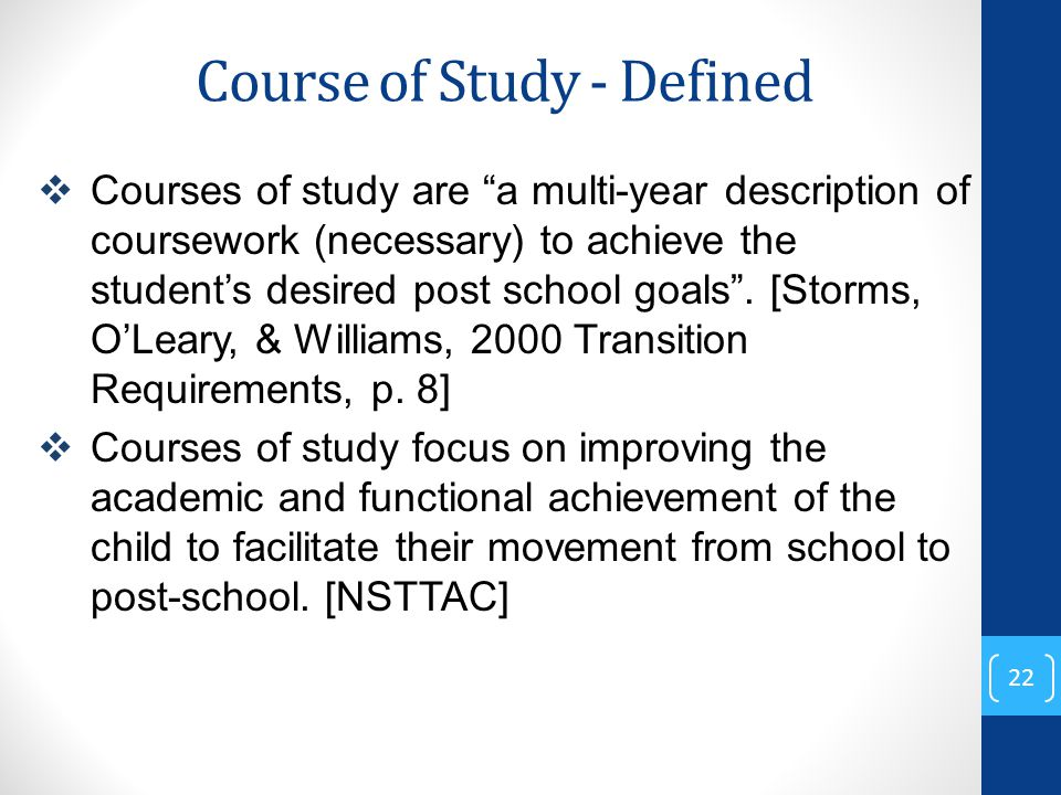 Course of Study - Defined  Courses of study are a multi-year description of coursework (necessary) to achieve the student's desired post school goals .
